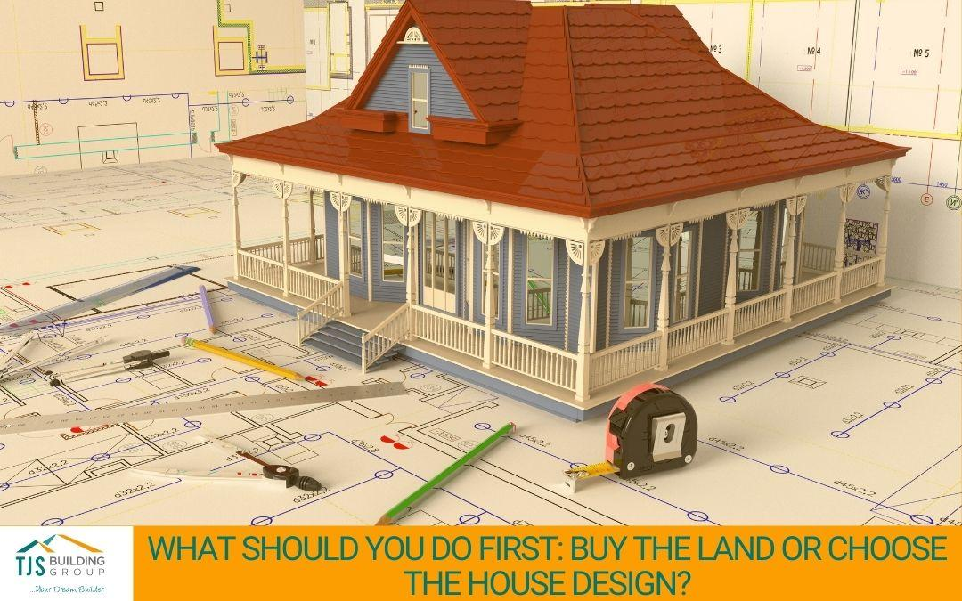 What Should You Do First: Buy the Land or Choose the House Design?